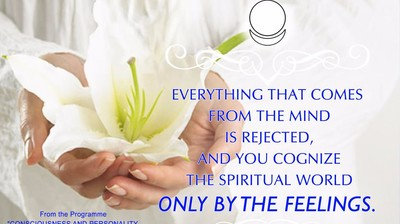 Everything that comes from the mind is rejected, and you cognize the Spiritual World only by the feelings.