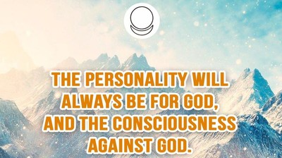 The Personality will always be for God, and the consciousness against God.